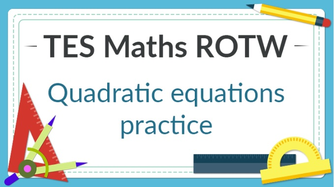 Quadratic Equations Practice – TES Maths ROTW