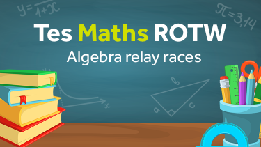 Algebra Relay Races: TES Maths Resource of the Week